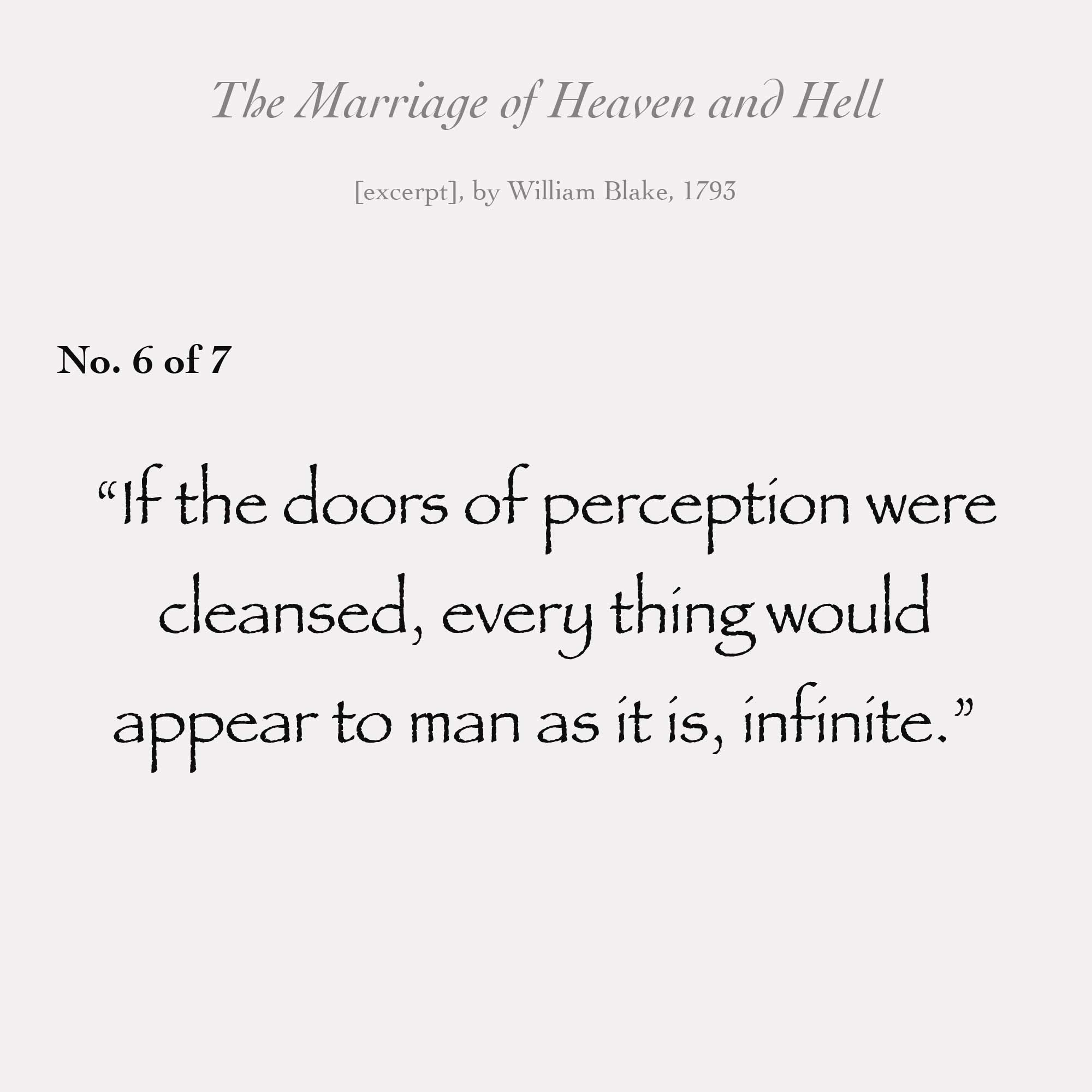 """If the doors of perception were cleansed every thing would appear to man as it is, infinite."""