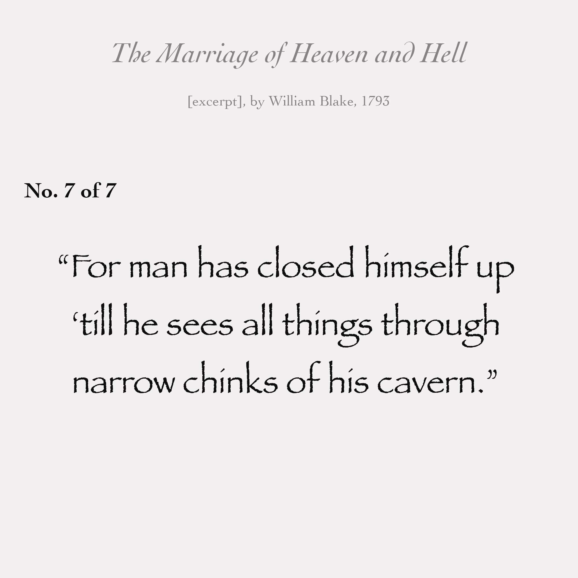 """For man has closed himself up till he sees all things through narrow chinks of his cavern."""